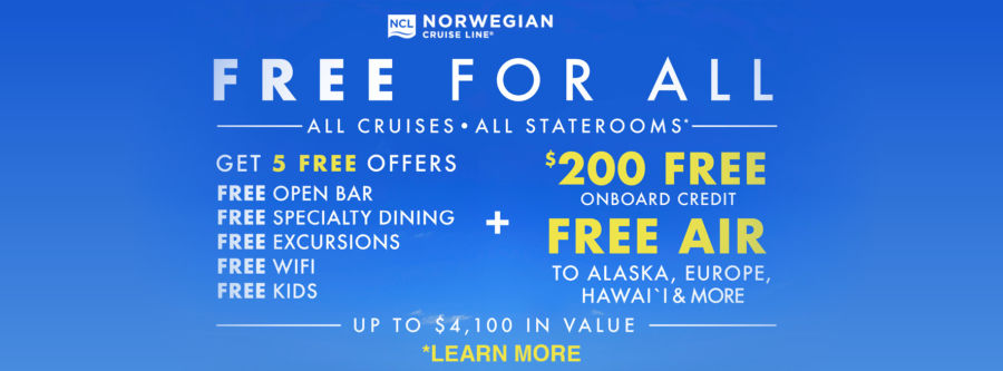 Norwegian Cruise Line Free For All Sale. All Cruises • All Staterooms* Get 5 Free Offers PLUS $200 Free Onboard Credit PLUS Free Air to Alaska, Europe, Hawai'i & More! Up to $4,100 in Value! Click to learn more. Terms and conditions apply.